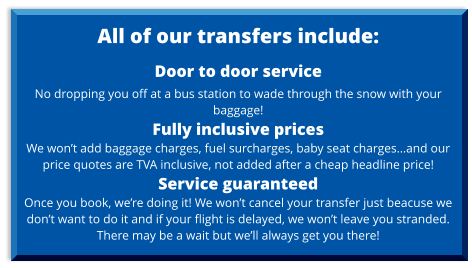 All of our transfers include:  Door to door service No dropping you off at a bus station to wade through the snow with your baggage! Fully inclusive prices  We won't add baggage charges, fuel surcharges, baby seat charges…and our price quotes are TVA inclusive, not added after a cheap headline price! Service guaranteed  Once you book, we're doing it! We won't cancel your transfer just beacuse we don't want to do it and if your flight is delayed, we won't leave you stranded. There may be a wait but we'll always get you there!