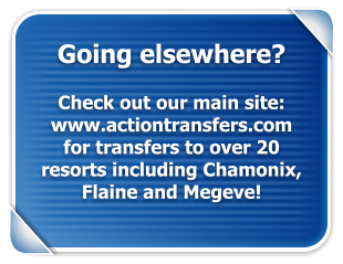 Going elsewhere?  Check out our main site: www.actiontransfers.com for transfers to over 20 resorts including Chamonix, Flaine and Megeve!