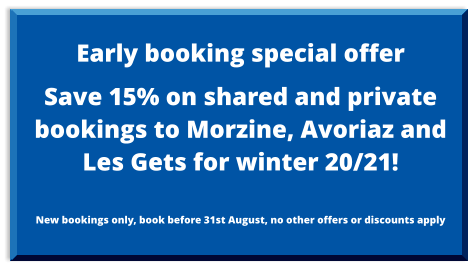 Early booking special offer  Save 15% on shared and private bookings to Morzine, Avoriaz and Les Gets for winter 20/21!  New bookings only, book before 31st August, no other offers or discounts apply